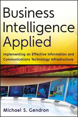 Business Intelligence Applied : Implementing an Effective Information and Communications Technology InfrastructureGendron, Michael S., - 2013
