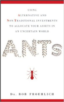 ANTs : using alternative and non-traditional investments to allocate your assets in an uncertain worldFroehlich, Robert J. - 2013