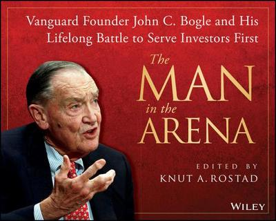 The man in the arena : Vanguard founder John C. Bogle and his lifelong battle to serve investors firstRostad, Knut A. - 2013