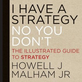 I have a strategy (no you don't) : the illustrated guide to strategyMalham, Howell Jr., - 2013