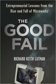 The good fail : entrepreneurial lessons from the rise and fall of MicroworkzLatman, Richard Keith. - 2012