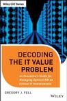 Decoding the IT value problem : an executive guide for achieving optimal ROI on critical IT investmentsFell, Gregory J., - 2012